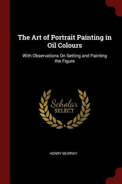 The Art of Portrait Painting in Oil Colours: With Observations on Setting and Painting the Figure