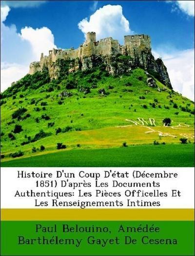 Histoire D'un Coup D'état (Décembre 1851) D'après Les Documents Authentiques: Les Pièces Officelles Et Les Renseignements Intimes