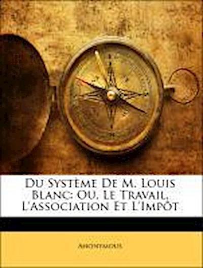 Du Système De M. Louis Blanc: Ou, Le Travail, L'Association Et L'Impôt