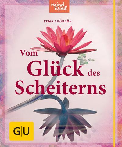 Vom Glück des Scheiterns; Was Buddha uns über Fehlschläge und neue Chancen lehrt; GU Einzeltitel Lebenshilfe; Deutsch