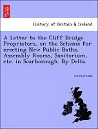 A Letter to the Cliff Bridge Proprietors, on the Scheme for erecting New Public Baths, Assembly Rooms, Sanitorium, etc. in Scarborough. By Delta.