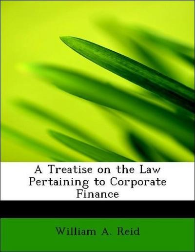 A Treatise on the Law Pertaining to Corporate Finance