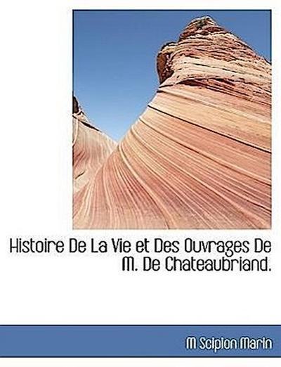 Histoire De La Vie et Des Ouvrages De M. De Chateaubriand.