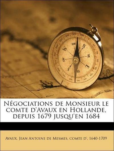 Négociations de Monsieur le comte d'Avaux en Hollande, depuis 1679 jusqu'en 1684 Volume 1