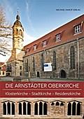 Arnstädter Oberkirche. Klosterkirche - Stadtkirche - Residenzkirche