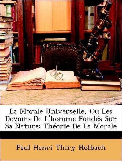 La Morale Universelle, Ou Les Devoirs De L'homme Fondés Sur Sa Nature: Théorie De La Morale