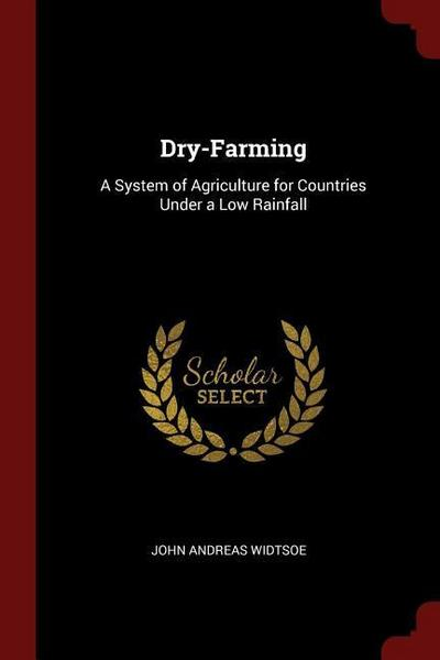 Dry-Farming: A System of Agriculture for Countries Under a Low Rainfall