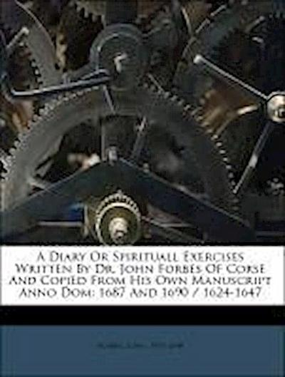 A Diary Or Spirituall Exercises Written By Dr. John Forbes Of Corse And Copied From His Own Manuscript Anno Dom: 1687 And 1690 / 1624-1647
