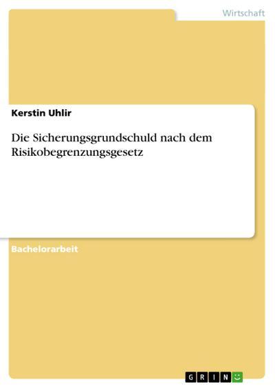 Die Sicherungsgrundschuld nach dem Risikobegrenzungsgesetz - Kerstin Uhlir