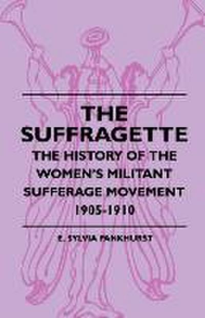 The Suffragette - The History of The Women's Militant Suffrage Movement - 1905-1910