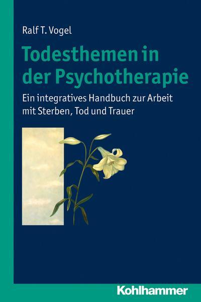 Todesthemen in der Psychotherapie: Ein integratives Handbuch zur Arbeit mit Sterben, Tod und Trauer