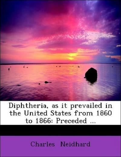 Diphtheria, as it prevailed in the United States from 1860 to 1866: Preceded ...