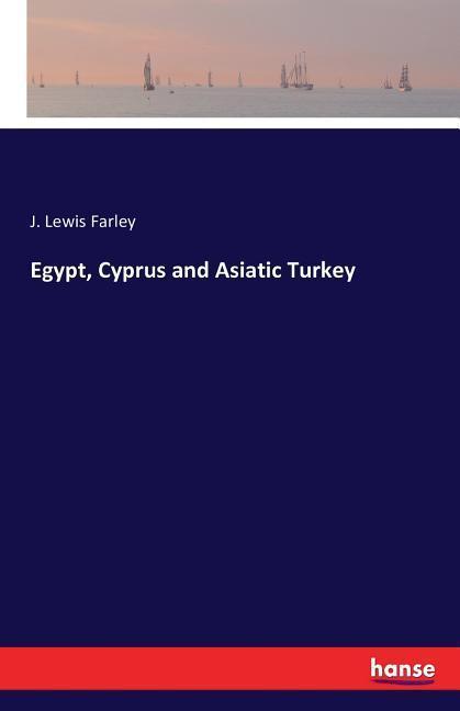 Egypt, Cyprus and Asiatic Turkey J. Lewis Farley