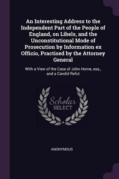 An Interesting Address to the Independent Part of the People of England, on Libels, and the Unconstitutional Mode of Prosecution by Information Ex Off