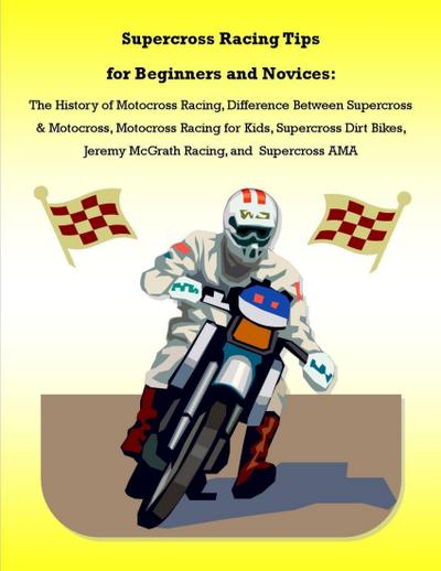 Supercross Racing Tips for Beginners and Novices: The History of Motocross Racing, Difference Between Supercross & Motocross, Motocross Racing for Kids, Supercross Dirt Bikes, Jeremy McGrath Racing, and Supercross AMA