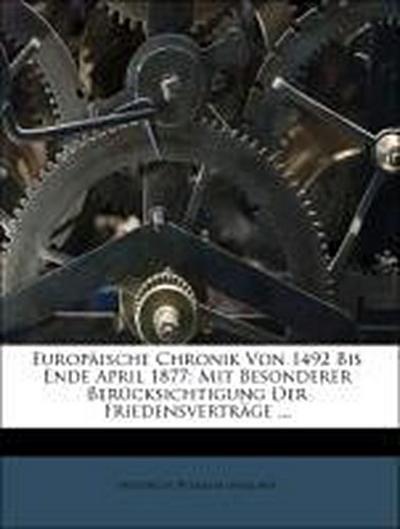 Europäische Chronik Von 1492 Bis Ende April 1877: Mit Besonderer Berücksichtigung Der Friedensverträge ...