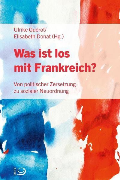 Was ist los mit Frankreich?; Von politischer Zersetzung zu sozialer Neuordnung; Hrsg. v. Guérot, Ulrike/Donat, Elisabeth; Übers. v. Unewisse, Cordula/Lünsmann, Carmen; Deutsch
