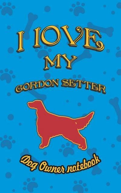 I Love My Gordon Setter - Dog Owner Notebook: Doggy Style Designed Pages for Dog Owner to Note Training Log and Daily Adventures.