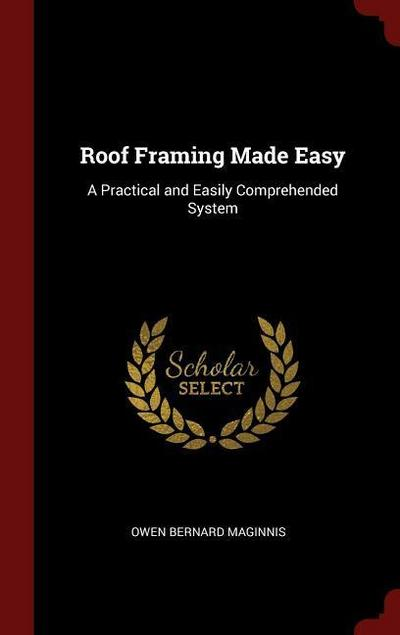 Roof Framing Made Easy: A Practical and Easily Comprehended System