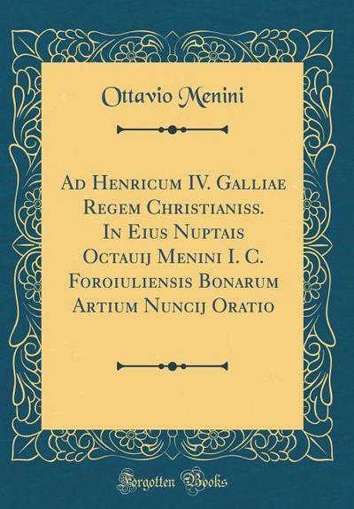 Ad Henricum IV. Galliae Regem Christianiss. in Eius Nuptais Octauij Menini I. C. Foroiuliensis Bonarum Artium Nuncij Oratio (Classic Reprint)