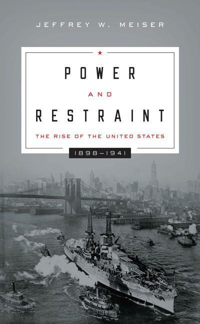 Power and Restraint: The Rise of the United States, 1898 1941