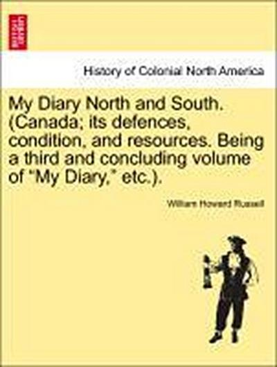 My Diary North and South. (Canada; its defences, condition, and resources. Being a third and concluding volume of