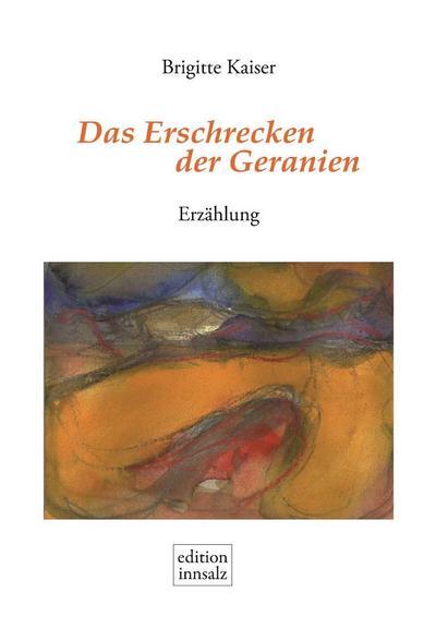 Das Erschrecken der Geranien: Erzählung - Edition Innsalz - Gebundene Ausgabe, Deutsch, Brigitte Kaiser, Erzählung, Erzählung