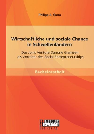 Wirtschaftliche und soziale Chance in Schwellenländern: Das Joint Venture Danone Grameen als Vorreiter des Social Entrepreneurships