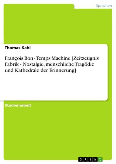 François Bon - Temps Machine [Zeitzeugnis Fabrik - Nostalgie, menschliche Tragödie und Kathedrale der Erinnerung]