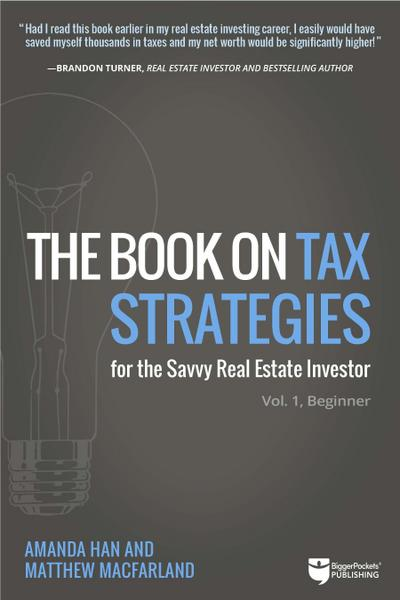 The Book on Tax Strategies for the Savvy Real Estate Investor: Powerful Techniques Anyone Can Use to Deduct More, Invest Smarter, and Pay Far Less to