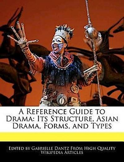 A Reference Guide to Drama: Its Structure, Asian Drama, Forms, and Types