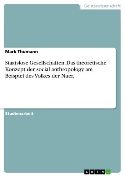 Staatslose Gesellschaften. Das theoretische Konzept der social  anthropology am Beispiel des Volkes der Nuer.