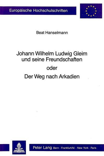 Johann Wilhelm Ludwig Gleim und seine Freundschaften oder der Weg nach Arkadien