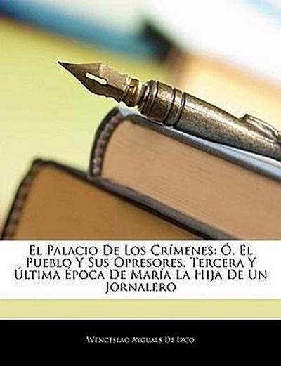 El Palacio De Los Crímenes: Ó, El Pueblo Y Sus Opresores. Tercera Y Última Época De María La Hija De Un Jornalero