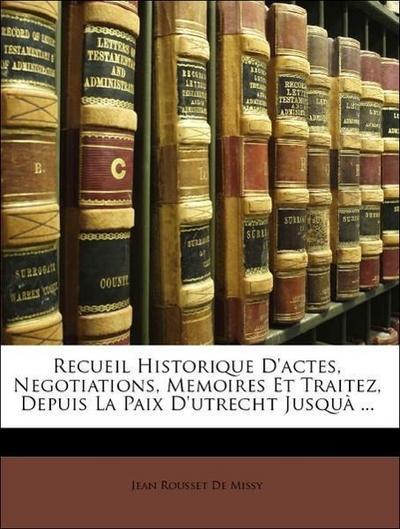 Recueil Historique D'actes, Negotiations, Memoires Et Traitez, Depuis La Paix D'utrecht Jusquà ...