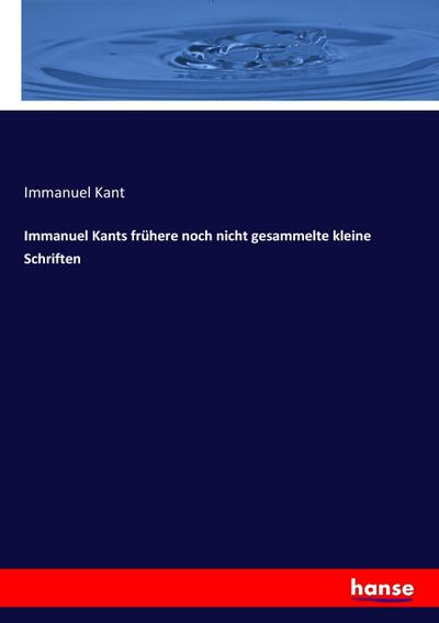 Immanuel Kants frühere noch nicht gesammelte kleine Schriften