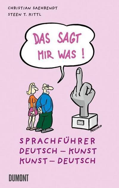 Das sagt mir was!: Sprachführer Deutsch – Kunst, Kunst – Deutsch