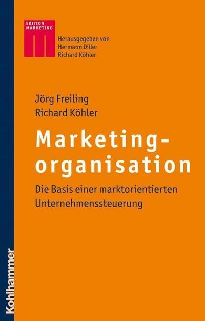 Marketingorganisation: Die Basis einer marktorientierten Unternehmenssteuerung (Kohlhammer Edition Marketing)