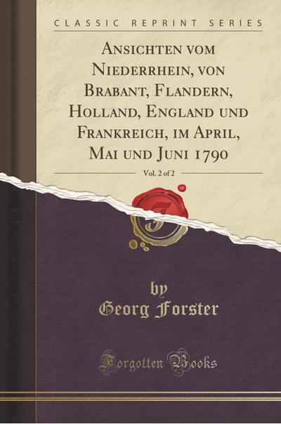 Ansichten vom Niederrhein, von Brabant, Flandern, Holland, England und Frankreich, im April, Mai und Juni 1790, Vol. 2 of 2 (Classic Reprint)