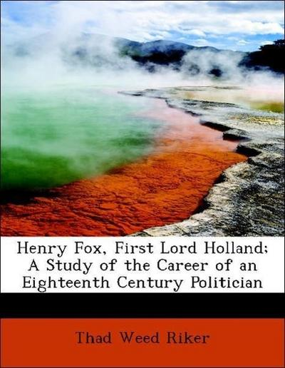 Henry Fox, First Lord Holland; A Study of the Career of an Eighteenth Century Politician