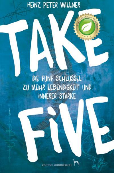 Take Five - Die fünf Schlüssel zu mehr Lebendigkeit und innerer Stärke