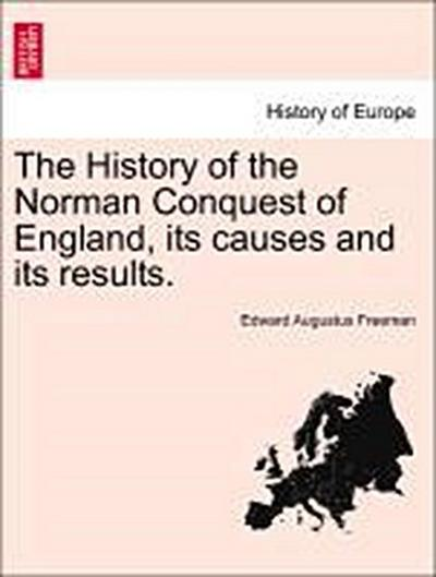 The History of the Norman Conquest of England, its causes and its results. Vol. I