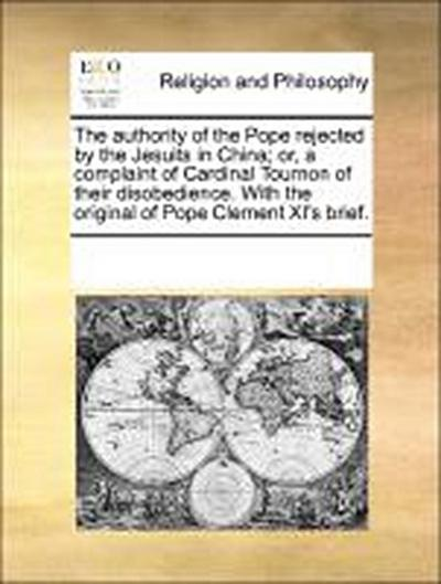 The authority of the Pope rejected by the Jesuits in China; or, a complaint of Cardinal Tournon of their disobedience. With the original of Pope Clement XI's brief.