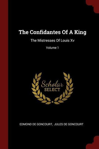 The Confidantes of a King: The Mistresses of Louis XV; Volume 1
