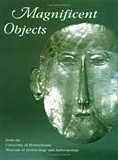 Magnificent Objects from the University of Pennsylvania Museum of Archaeology and Anthropology