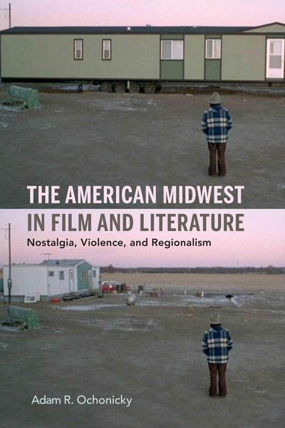 The American Midwest in Film and Literature: Nostalgia, Violence, and Regionalism