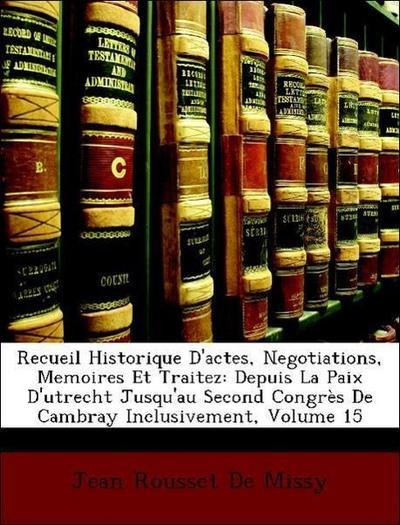 Recueil Historique D'actes, Negotiations, Memoires Et Traitez: Depuis La Paix D'utrecht Jusqu'au Second Congrès De Cambray Inclusivement, Volume 15