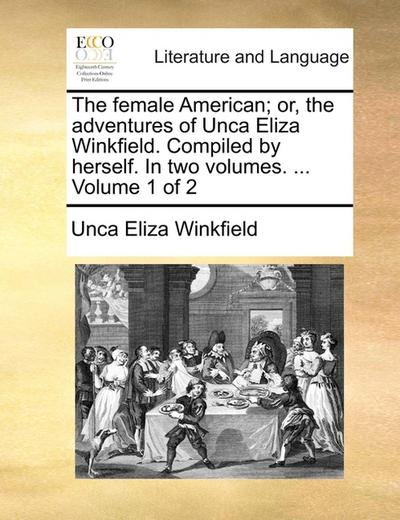The female American or, the adventures of Unca Eliza Winkfield. Compiled by herself. In two volumes. ...  Volume 1 of 2 - Unca Eliza Winkfield