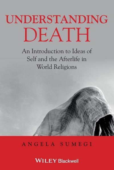 Understanding Death. An Introduction to Ideas of Self and the Afterlife in World Religions