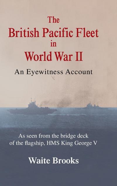 The British Pacific Fleet in World War II: An Eyewitness Account